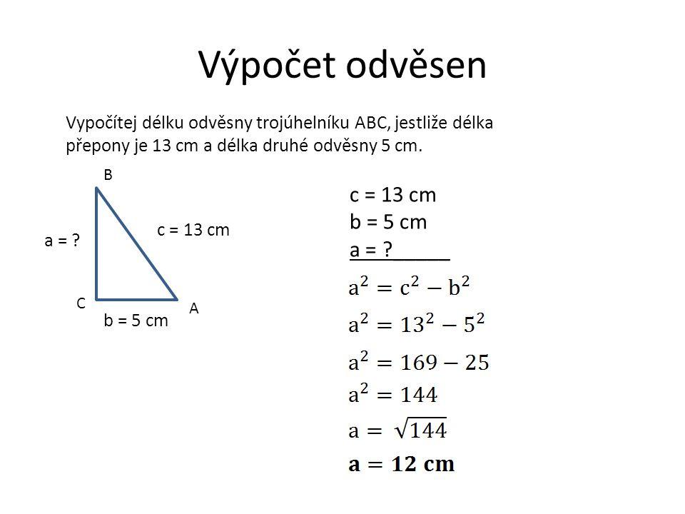Výpočet odvěsen Vypočítej délku odvěsny trojúhelníku ABC, jestliže délka přepony je 13 cm a délka druhé odvěsny 5 cm. A B C c = 13 cm b = 5 cm a = ? c