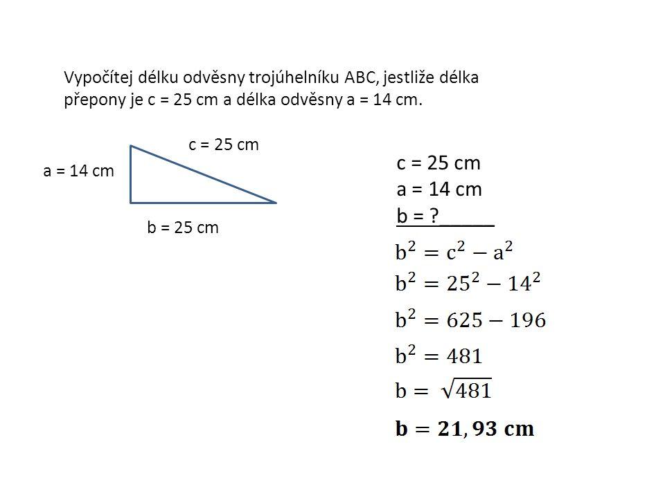 Vypočítej délku odvěsny trojúhelníku ABC, jestliže délka přepony je c = 25 cm a délka odvěsny a = 14 cm. c = 25 cm a = 14 cm b = 25 cm c = 25 cm a = 1