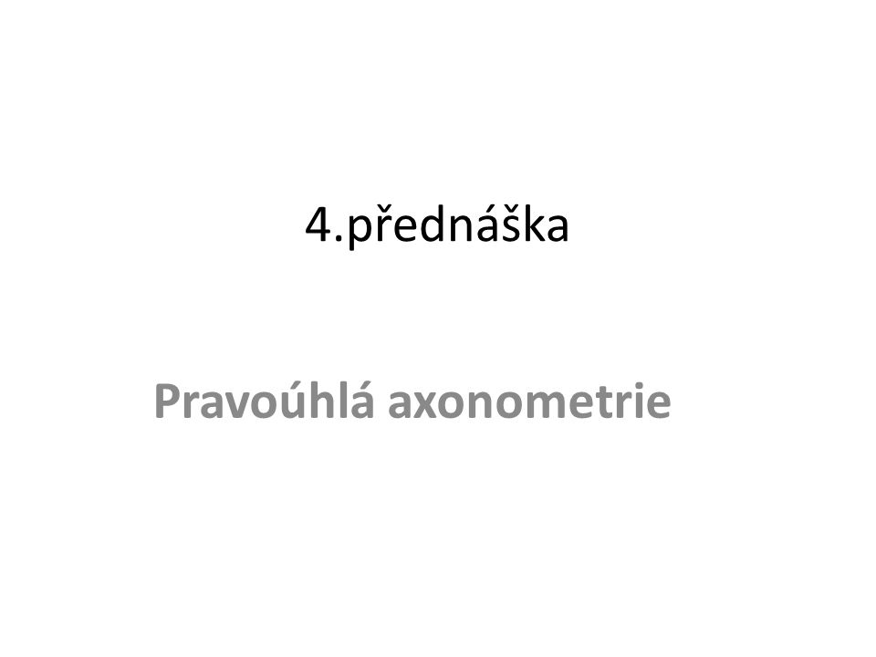 Literatura Poláček, J.: Základy deskriptivní a konstruktivní geometrie, díl 4, Pravoúhlá axonometrie.