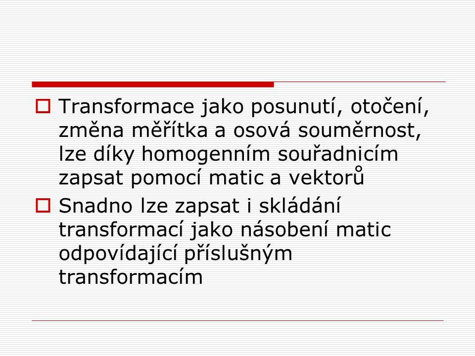  Transformace jako posunutí, otočení, změna měřítka a osová souměrnost, lze díky homogenním souřadnicím zapsat pomocí matic a vektorů  Snadno lze zapsat i skládání transformací jako násobení matic odpovídající příslušným transformacím
