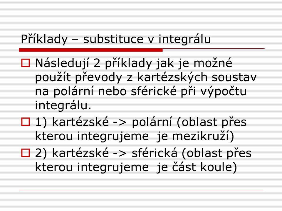 Příklady – substituce v integrálu  Následují 2 příklady jak je možné použít převody z kartézských soustav na polární nebo sférické při výpočtu integrálu.