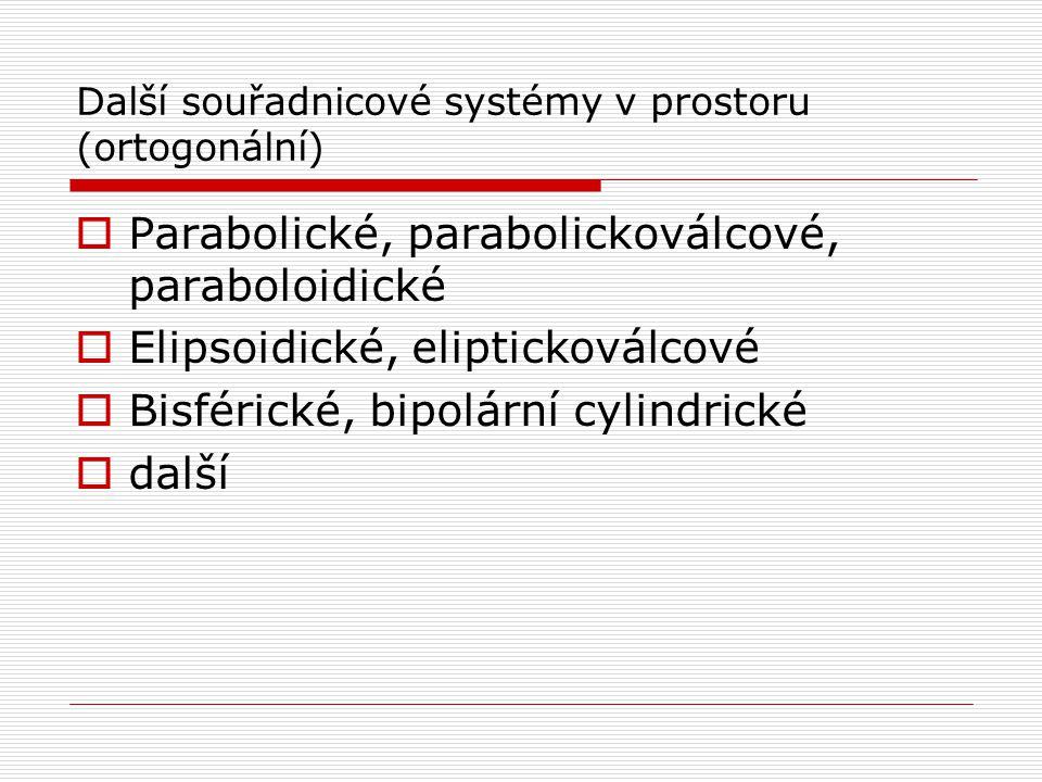 Další souřadnicové systémy v prostoru (ortogonální)  Parabolické, parabolickoválcové, paraboloidické  Elipsoidické, eliptickoválcové  Bisférické, bipolární cylindrické  další