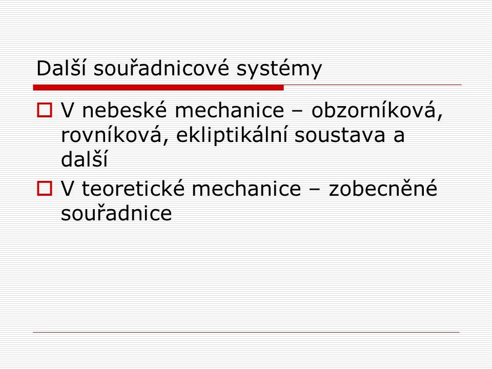 Další souřadnicové systémy  V nebeské mechanice – obzorníková, rovníková, ekliptikální soustava a další  V teoretické mechanice – zobecněné souřadni