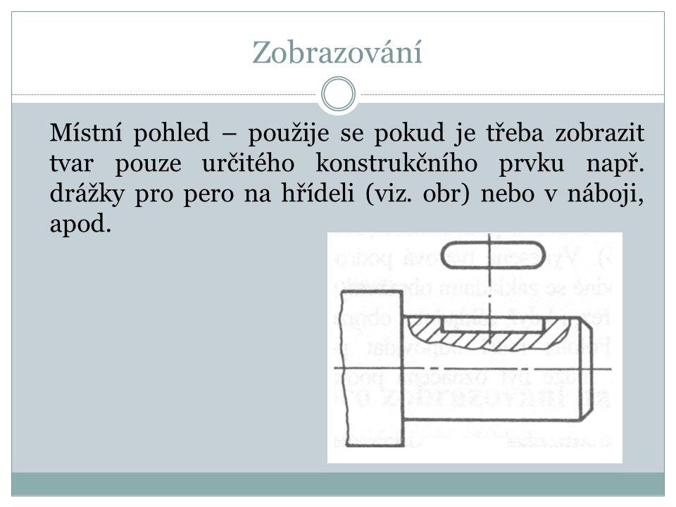 Zobrazování Místní pohled – použije se pokud je třeba zobrazit tvar pouze určitého konstrukčního prvku např.