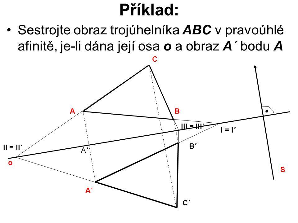 Příklad: Sestrojte obraz trojúhelníka ABC v pravoúhlé afinitě, je-li dána její osa o a obraz A´ bodu A o A C B S. A´ B´ C´ I = I´ II = II´ III = III´