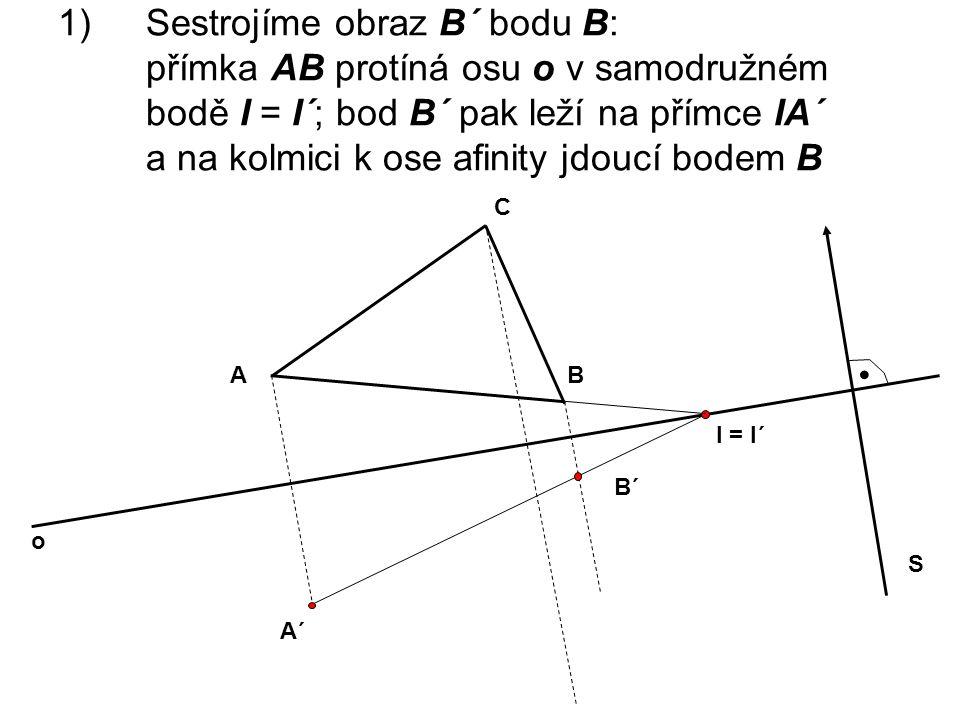 1)Sestrojíme obraz B´ bodu B: přímka AB protíná osu o v samodružném bodě I = I´; bod B´ pak leží na přímce IA´ a na kolmici k ose afinity jdoucí bodem