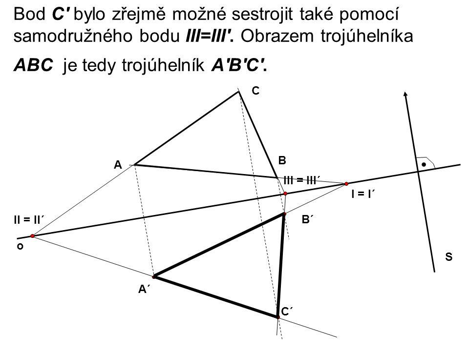 Bod C' bylo zřejmě možné sestrojit také pomocí samodružného bodu III=III'. Obrazem trojúhelníka ABC je tedy trojúhelník A'B'C'. C II = II´ o A B S. A´