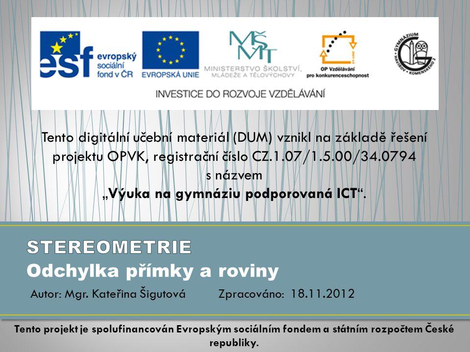 """Odchylka přímky a roviny Tento digitální učební materiál (DUM) vznikl na základě řešení projektu OPVK, registrační číslo CZ.1.07/1.5.00/34.0794 s názvem """"Výuka na gymnáziu podporovaná ICT ."""