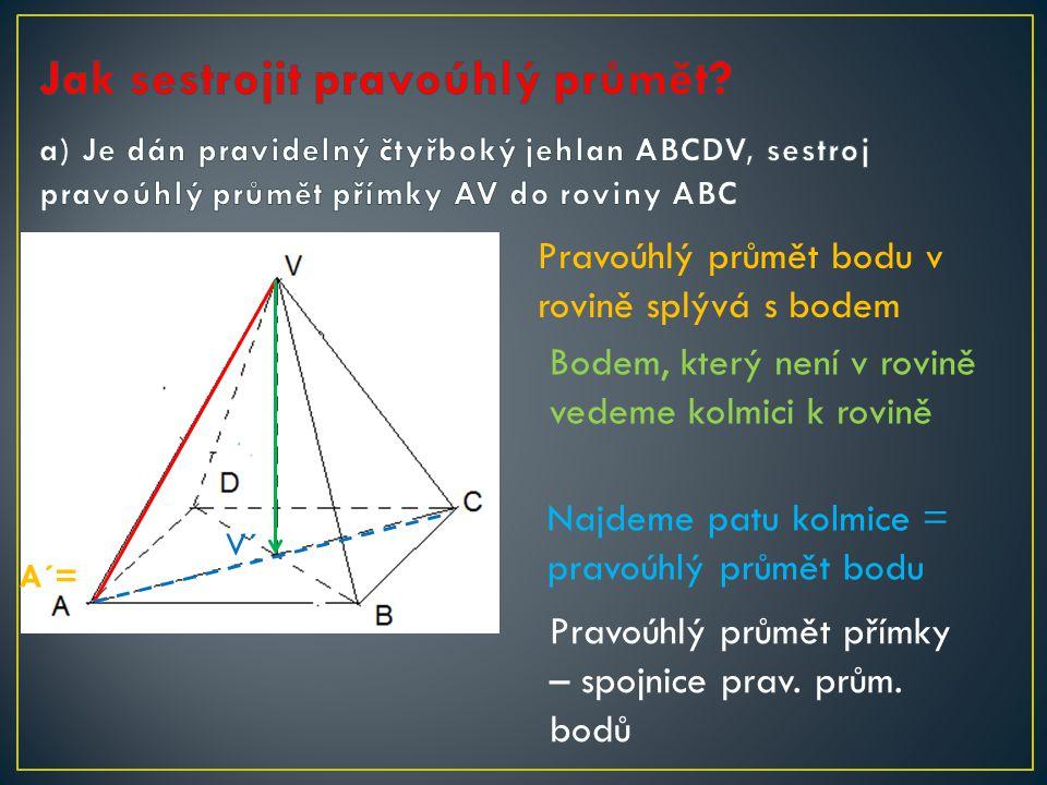 Pravoúhlý průmět bodu v rovině splývá s bodem A´= Bodem, který není v rovině vedeme kolmici k rovině V´ Najdeme patu kolmice = pravoúhlý průmět bodu Pravoúhlý průmět přímky – spojnice prav.