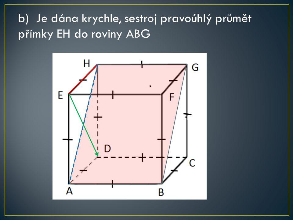 b) Je dána krychle, sestroj pravoúhlý průmět přímky EH do roviny ABG