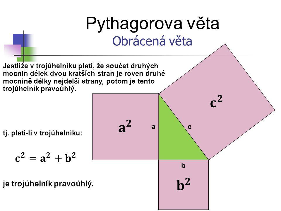 Pythagorova věta Obrácená věta c b a Jestliže v trojúhelníku platí, že součet druhých mocnin délek dvou kratších stran je roven druhé mocnině délky ne
