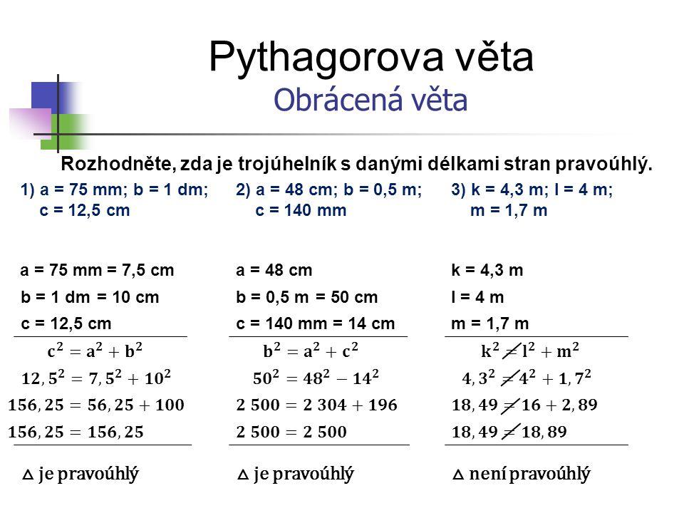 Pythagorova věta Obrácená věta Rozhodněte, zda je trojúhelník s danými délkami stran pravoúhlý. 1) a = 75 mm; b = 1 dm; c = 12,5 cm a = 75 mm b = 1 dm
