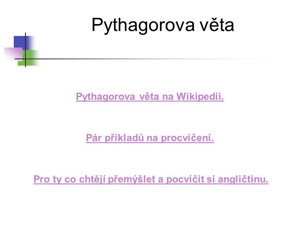 Pythagorova věta Pythagorova věta na Wikipedii. Pár příkladů na procvičení. Pro ty co chtějí přemýšlet a pocvičit si angličtinu.
