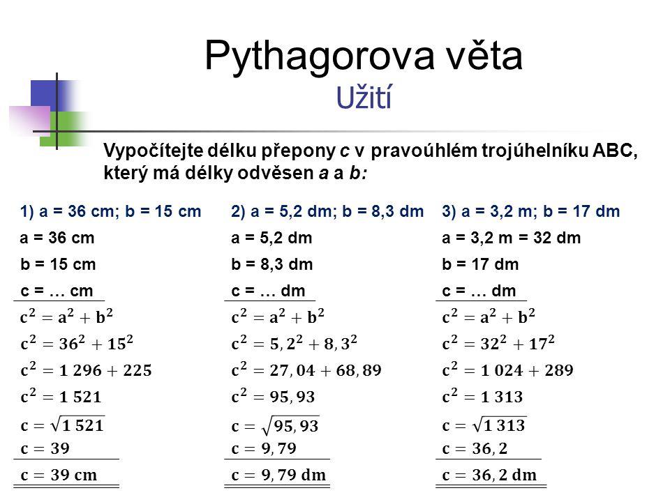 Pythagorova věta Užití Vypočítejte délku přepony c v pravoúhlém trojúhelníku ABC, který má délky odvěsen a a b: 1) a = 36 cm; b = 15 cm a = 36 cm b =