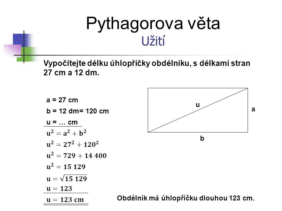 Pythagorova věta Užití Vypočítejte délku úhlopříčky obdélníku, s délkami stran 27 cm a 12 dm. a = 27 cm b = 12 dm u = … cm b a u = 120 cm Obdélník má