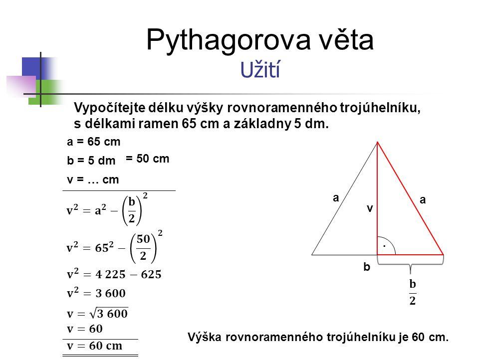 Pythagorova věta Užití Vypočítejte délku výšky rovnoramenného trojúhelníku, s délkami ramen 65 cm a základny 5 dm. a = 65 cm b = 5 dm v = … cm b a v =
