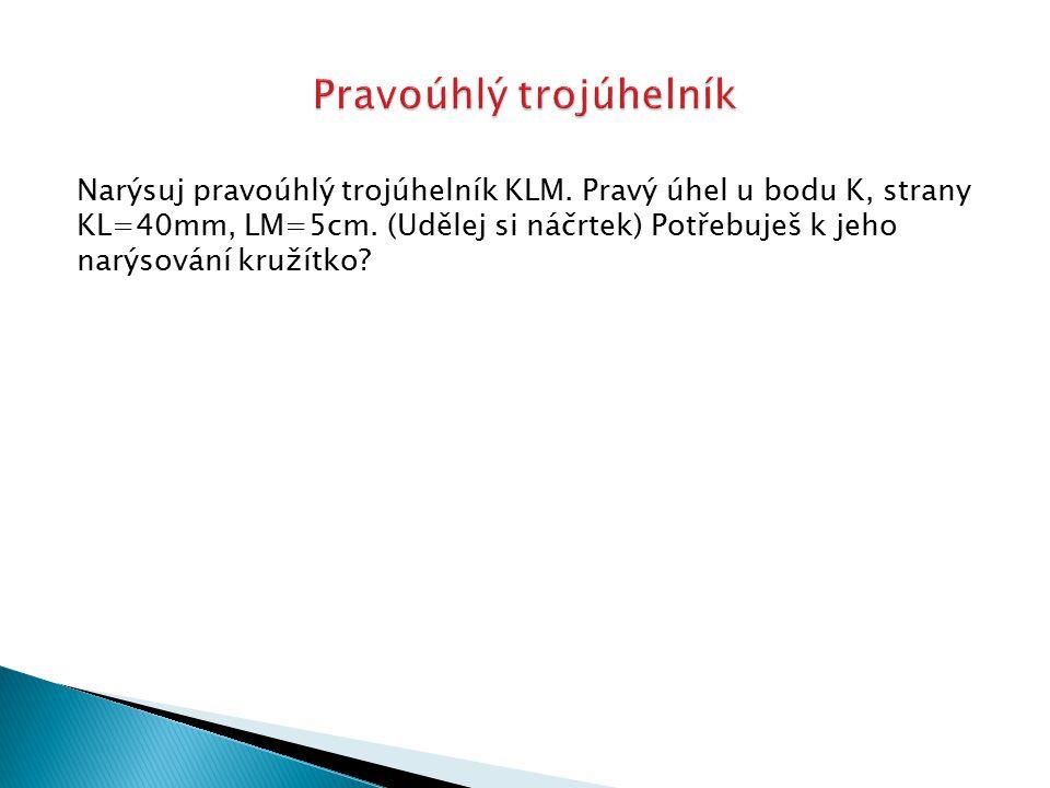 Narýsuj pravoúhlý trojúhelník KLM. Pravý úhel u bodu K, strany KL=40mm, LM=5cm. (Udělej si náčrtek) Potřebuješ k jeho narýsování kružítko?
