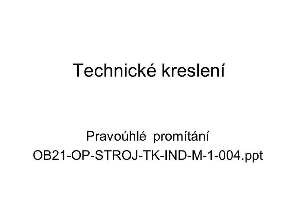 Technické kreslení Pravoúhlé promítání OB21-OP-STROJ-TK-IND-M-1-004.ppt