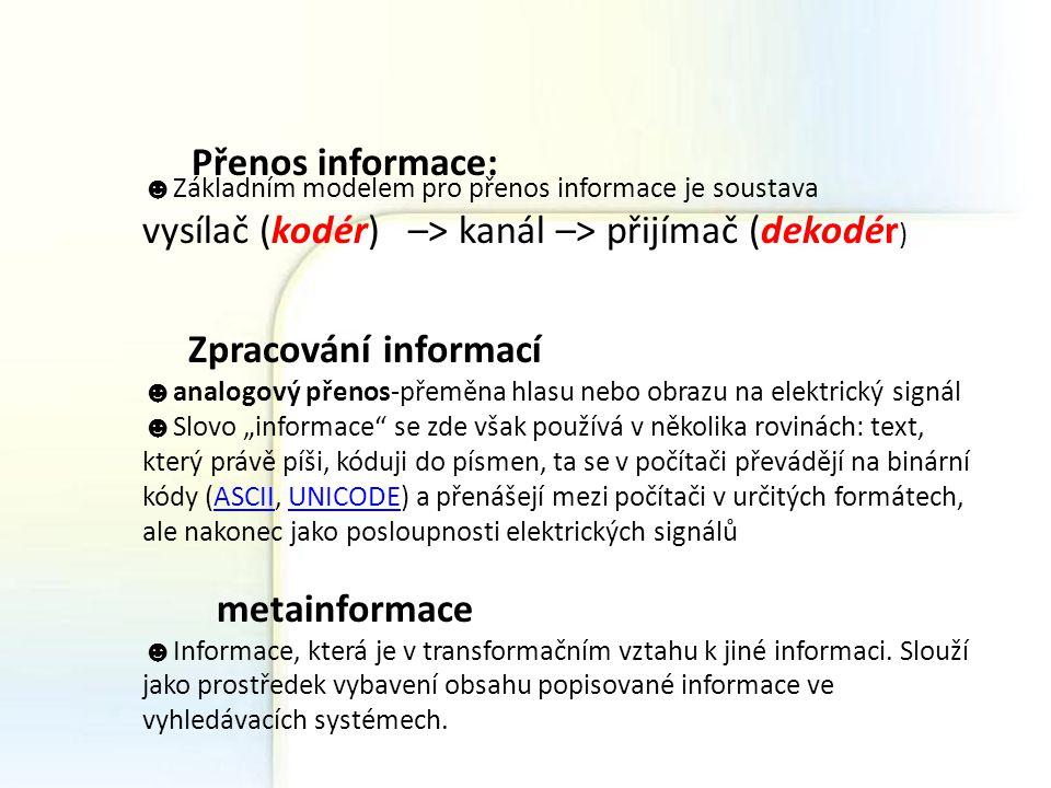 Přenos informace: ☻ Základním modelem pro přenos informace je soustava vysílač (kodér) –> kanál –> přijímač (dekodér ) Zpracování informací ☻ analogov