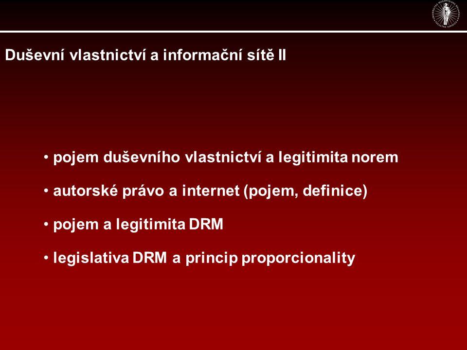 Duševní vlastnictví a informační sítě II pojem duševního vlastnictví a legitimita norem autorské právo a internet (pojem, definice) pojem a legitimita DRM legislativa DRM a princip proporcionality
