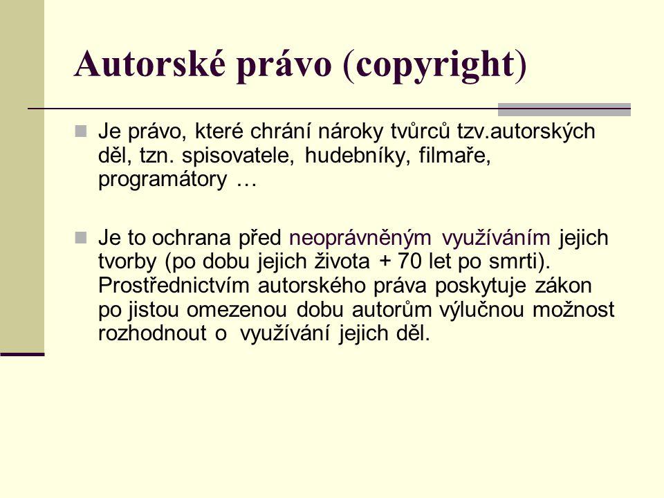 Autorské právo (copyright) Je právo, které chrání nároky tvůrců tzv.autorských děl, tzn. spisovatele, hudebníky, filmaře, programátory … Je to ochrana