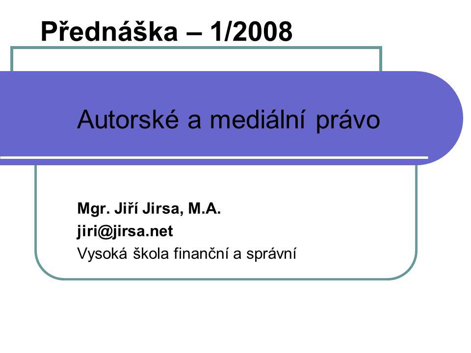Přednáška – 1/2008 Autorské a mediální právo Mgr. Jiří Jirsa, M.A. jiri@jirsa.net Vysoká škola finanční a správní