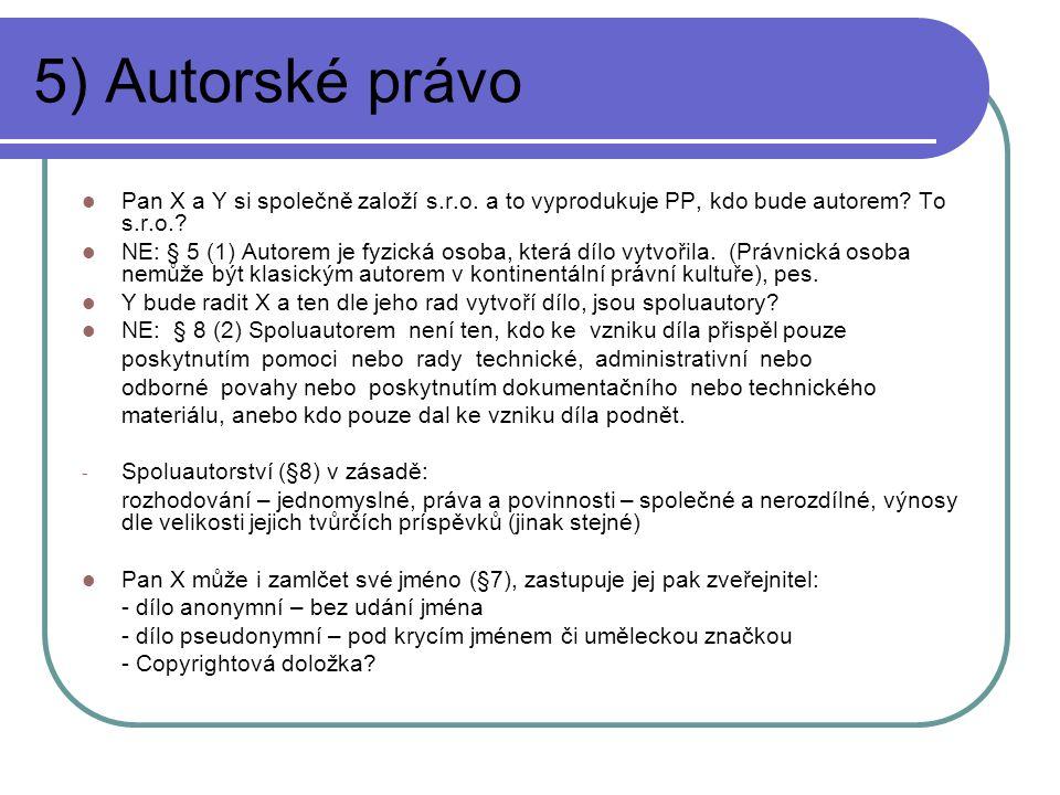 5) Autorské právo Pan X a Y si společně založí s.r.o. a to vyprodukuje PP, kdo bude autorem? To s.r.o.? NE: § 5 (1) Autorem je fyzická osoba, která dí