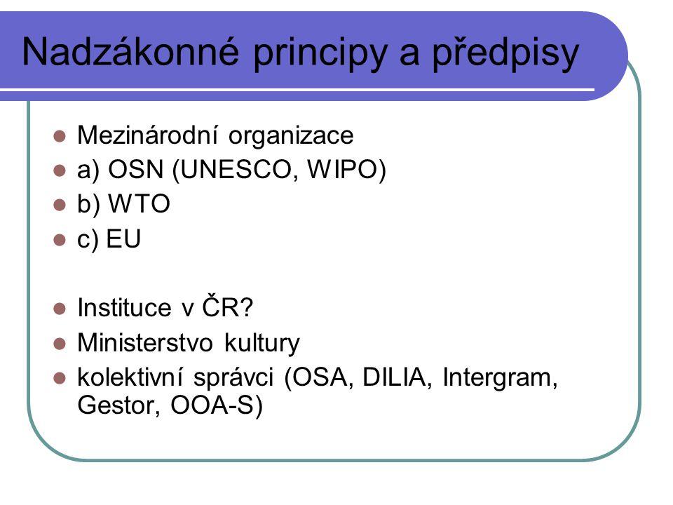Nadzákonné principy a předpisy Mezinárodní organizace a) OSN (UNESCO, WIPO) b) WTO c) EU Instituce v ČR? Ministerstvo kultury kolektivní správci (OSA,