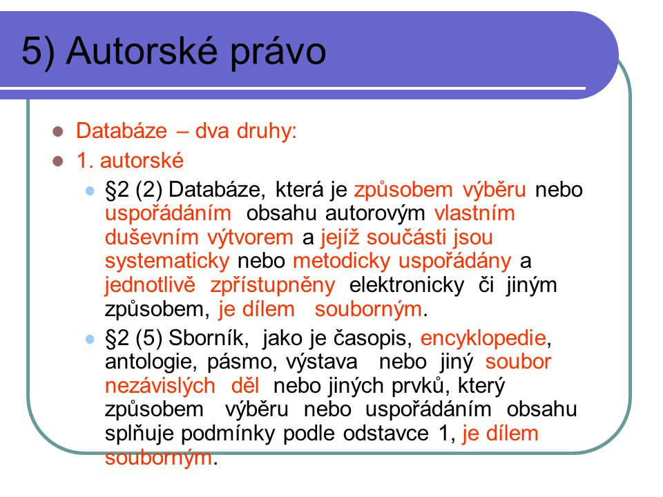 5) Autorské právo Databáze – dva druhy: 1. autorské §2 (2) Databáze, která je způsobem výběru nebo uspořádáním obsahu autorovým vlastním duševním výtv