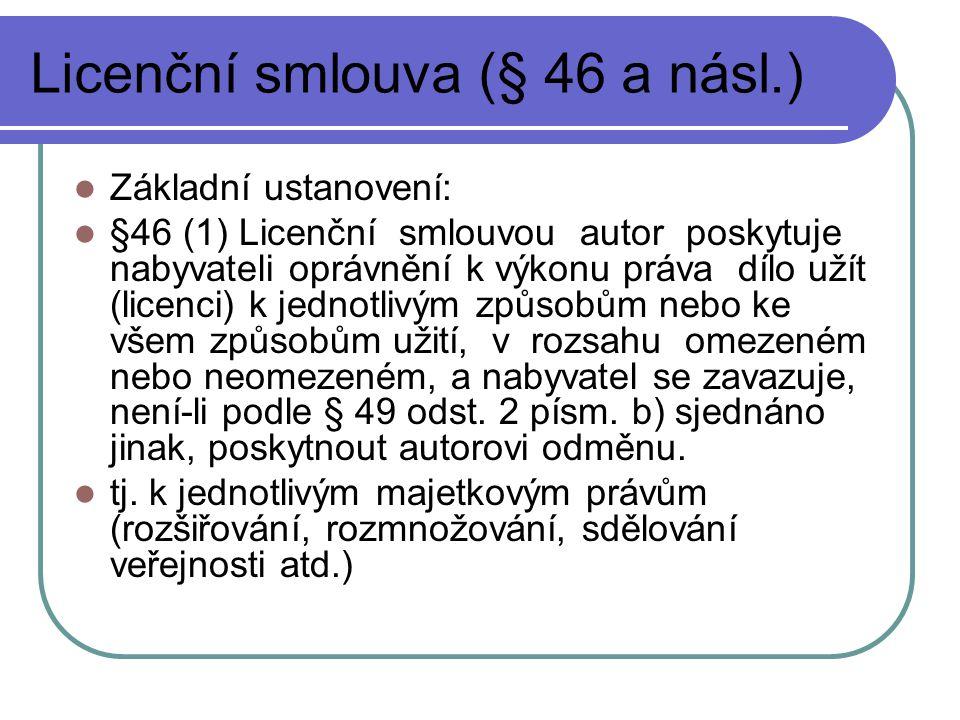 Licenční smlouva (§ 46 a násl.) Základní ustanovení: §46 (1) Licenční smlouvou autor poskytuje nabyvateli oprávnění k výkonu práva dílo užít (licenci)