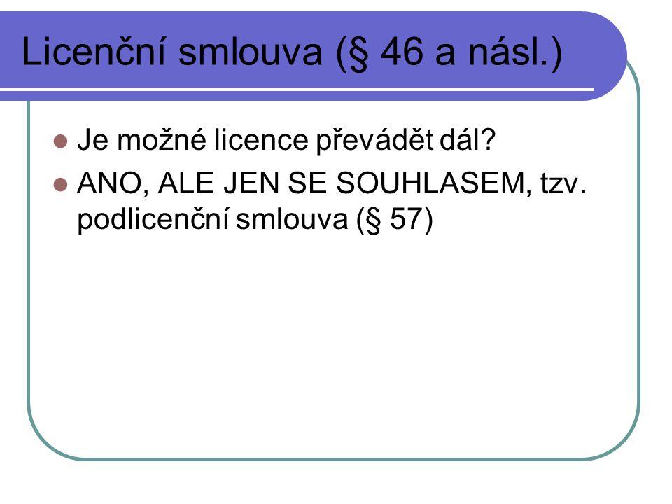 Licenční smlouva (§ 46 a násl.) Je možné licence převádět dál? ANO, ALE JEN SE SOUHLASEM, tzv. podlicenční smlouva (§ 57)