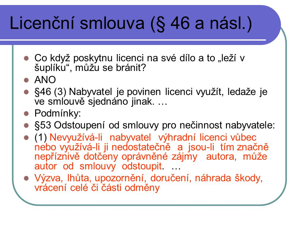 """Licenční smlouva (§ 46 a násl.) Co když poskytnu licenci na své dílo a to """"leží v šuplíku"""", můžu se bránit? ANO §46 (3) Nabyvatel je povinen licenci v"""