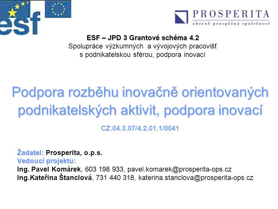 Podpora rozběhu inovačně orientovaných podnikatelských aktivit, podpora inovací Podpora rozběhu inovačně orientovaných podnikatelských aktivit, podpora inovací CZ.04.3.07/4.2.01.1/0041 Žadatel: Žadatel: Prosperita, o.p.s.