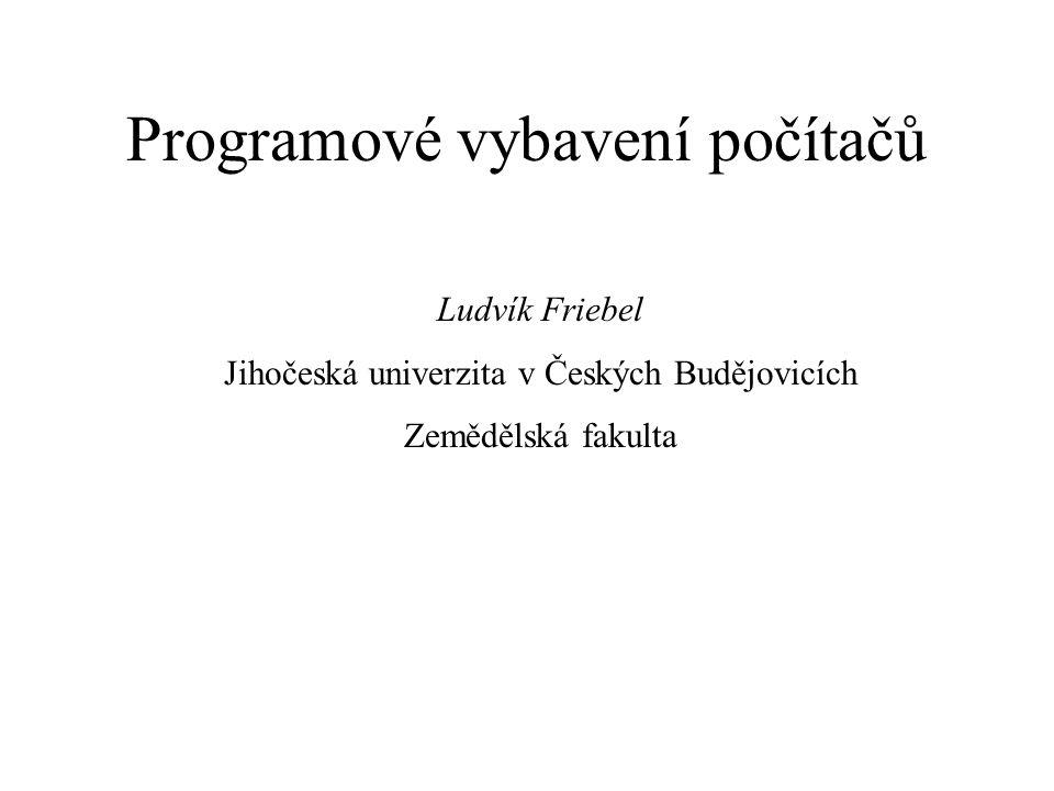 Programové vybavení počítačů Ludvík Friebel Jihočeská univerzita v Českých Budějovicích Zemědělská fakulta