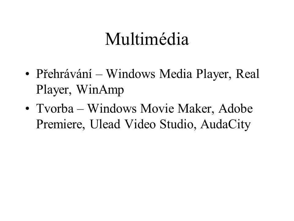 Multimédia Přehrávání – Windows Media Player, Real Player, WinAmp Tvorba – Windows Movie Maker, Adobe Premiere, Ulead Video Studio, AudaCity