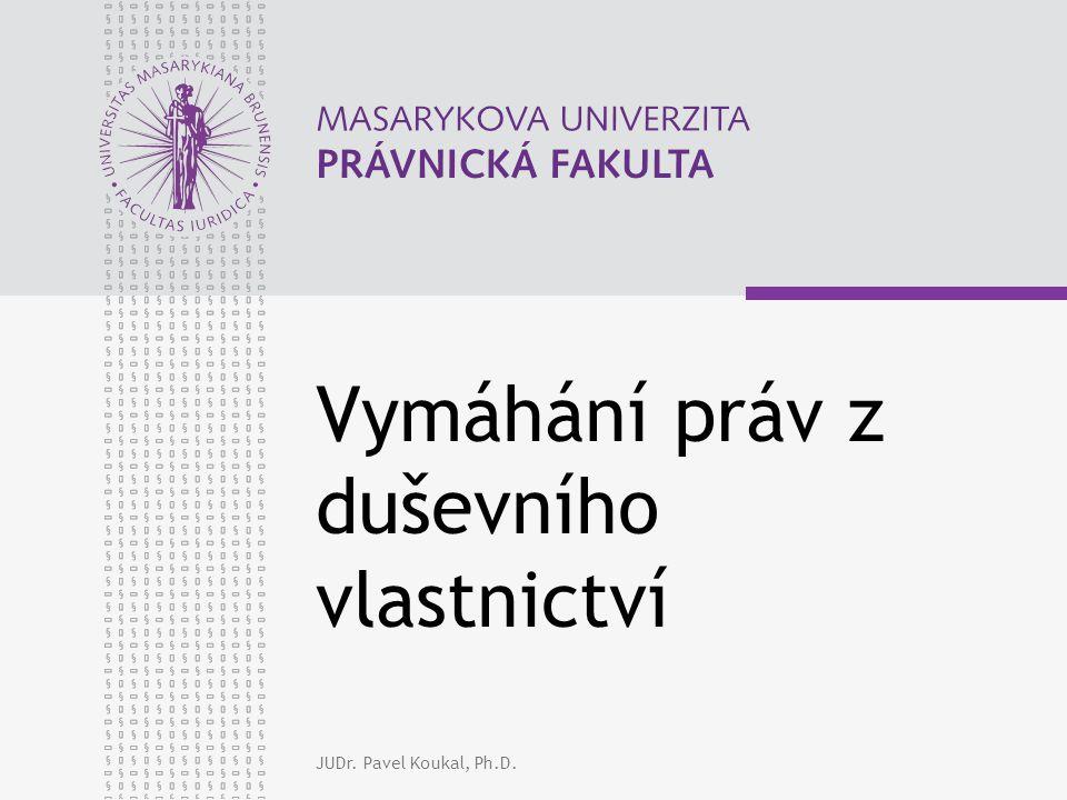 JUDr. Pavel Koukal, Ph.D. Vymáhání práv z duševního vlastnictví