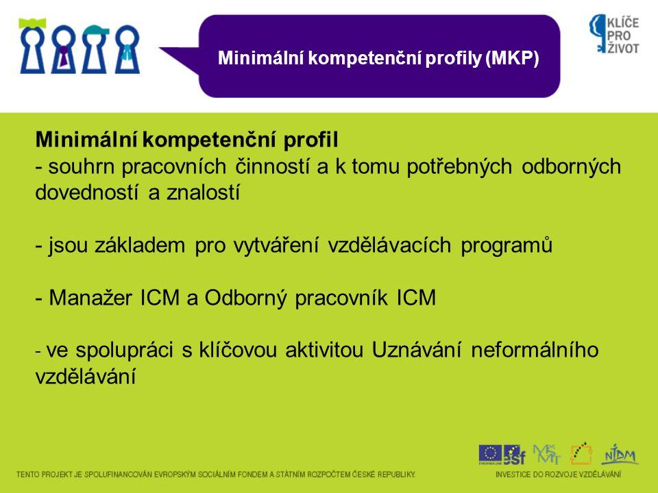 Minimální kompetenční profily (MKP) Minimální kompetenční profil - souhrn pracovních činností a k tomu potřebných odborných dovedností a znalostí - jsou základem pro vytváření vzdělávacích programů - Manažer ICM a Odborný pracovník ICM - ve spolupráci s klíčovou aktivitou Uznávání neformálního vzdělávání