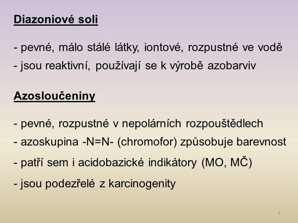 9 Diazoniové soli - pevné, málo stálé látky, iontové, rozpustné ve vodě - jsou reaktivní, používají se k výrobě azobarviv Azosloučeniny - pevné, rozpu