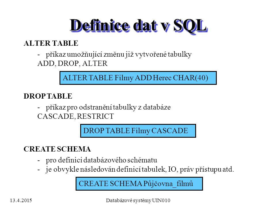 13.4.2015Databázové systémy UIN010 Definice dat v SQL ALTER TABLE -příkaz umožňující změnu již vytvořené tabulky ADD, DROP, ALTER ALTER TABLE Filmy ADD Herec CHAR(40) DROP TABLE -příkaz pro odstranění tabulky z databáze CASCADE, RESTRICT DROP TABLE Filmy CASCADE CREATE SCHEMA -pro definici databázového schématu -je obvykle následován definicí tabulek, IO, práv přístupu atd.