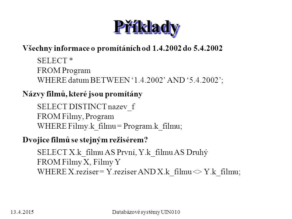 13.4.2015Databázové systémy UIN010 PříkladyPříklady Všechny informace o promítáních od 1.4.2002 do 5.4.2002 SELECT * FROM Program WHERE datum BETWEEN '1.4.2002' AND '5.4.2002'; Názvy filmů, které jsou promítány SELECT DISTINCT nazev_f FROM Filmy, Program WHERE Filmy.k_filmu = Program.k_filmu; Dvojice filmů se stejným režisérem.