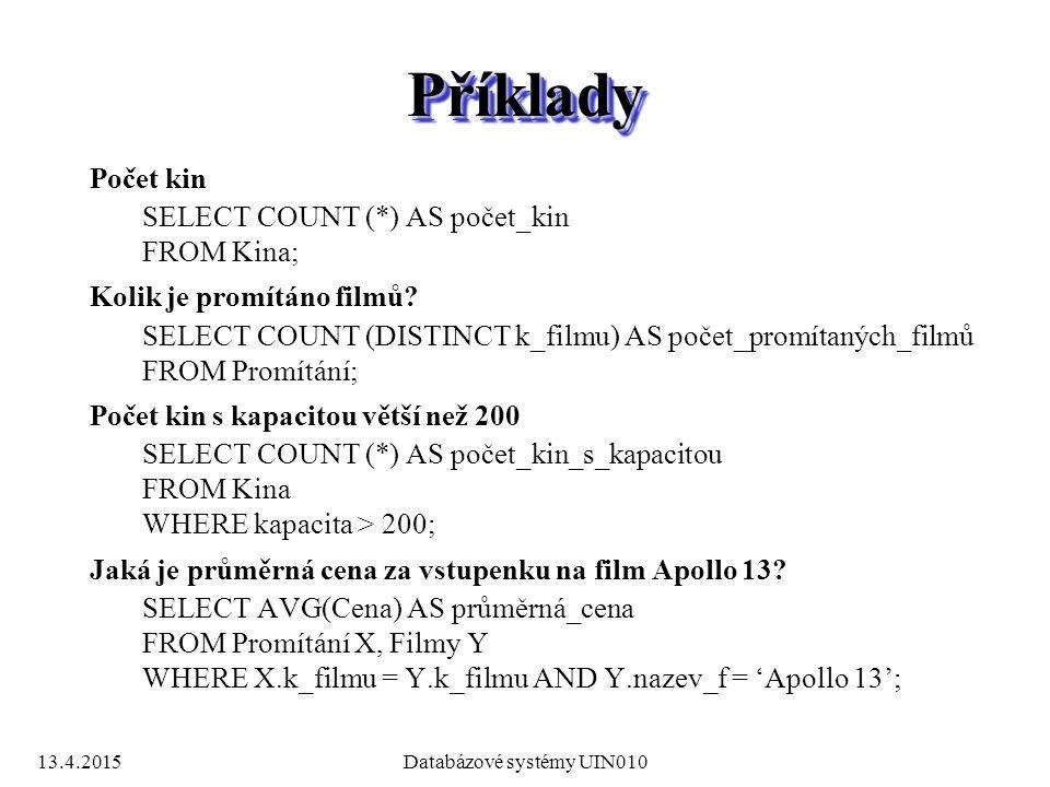 13.4.2015Databázové systémy UIN010 PříkladyPříklady Počet kin SELECT COUNT (*) AS počet_kin FROM Kina; Kolik je promítáno filmů.