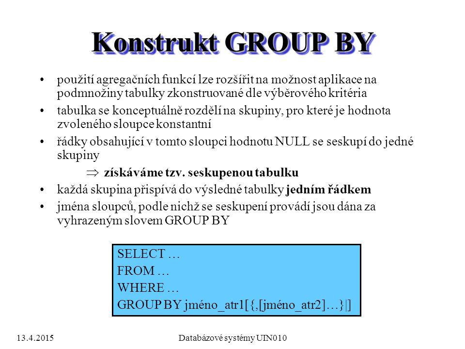13.4.2015Databázové systémy UIN010 Konstrukt GROUP BY použití agregačních funkcí lze rozšířit na možnost aplikace na podmnožiny tabulky zkonstruované dle výběrového kritéria tabulka se konceptuálně rozdělí na skupiny, pro které je hodnota zvoleného sloupce konstantní řádky obsahující v tomto sloupci hodnotu NULL se seskupí do jedné skupiny  získáváme tzv.