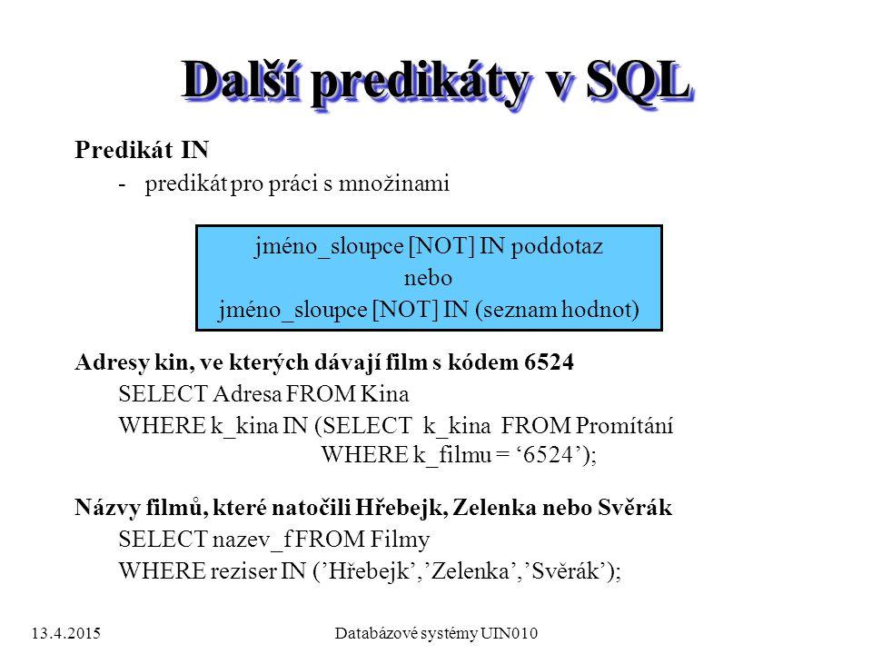 13.4.2015Databázové systémy UIN010 Další predikáty v SQL Predikát IN -predikát pro práci s množinami jméno_sloupce [NOT] IN poddotaz nebo jméno_sloupce [NOT] IN (seznam hodnot) Adresy kin, ve kterých dávají film s kódem 6524 SELECT Adresa FROM Kina WHERE k_kina IN (SELECT k_kina FROM Promítání WHERE k_filmu = '6524'); Názvy filmů, které natočili Hřebejk, Zelenka nebo Svěrák SELECT nazev_f FROM Filmy WHERE reziser IN ('Hřebejk','Zelenka','Svěrák');