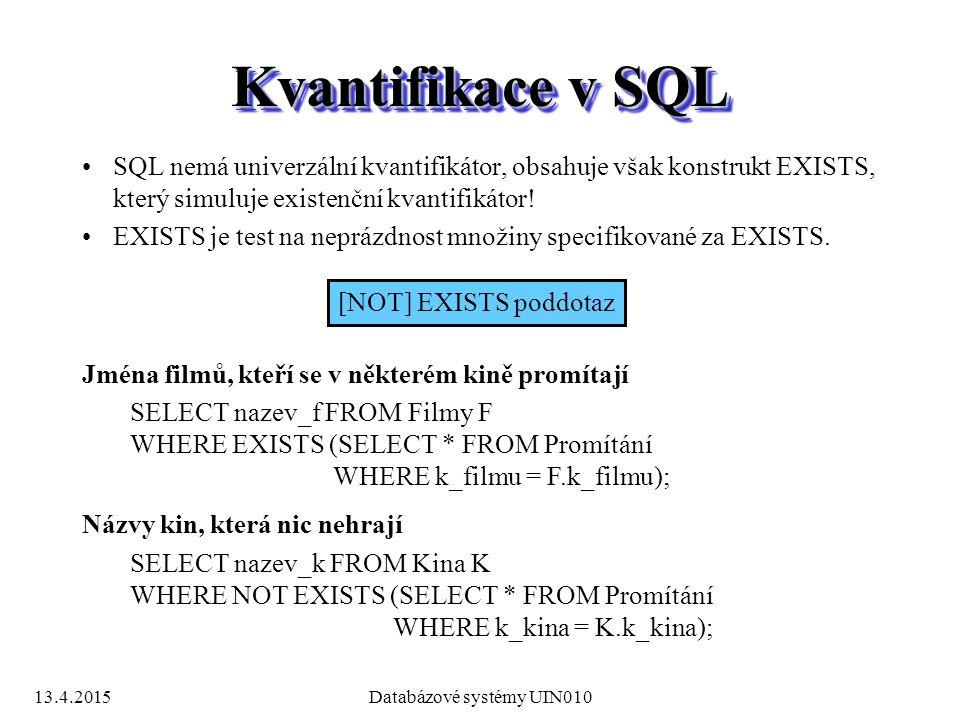 13.4.2015Databázové systémy UIN010 Kvantifikace v SQL SQL nemá univerzální kvantifikátor, obsahuje však konstrukt EXISTS, který simuluje existenční kvantifikátor.