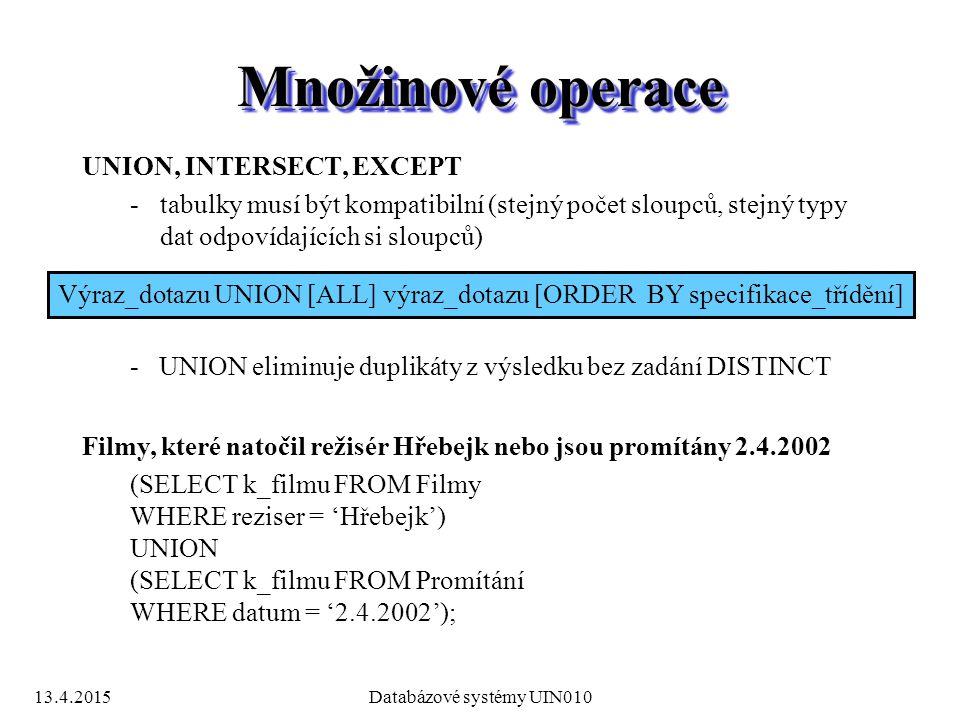 13.4.2015Databázové systémy UIN010 Množinové operace UNION, INTERSECT, EXCEPT -tabulky musí být kompatibilní (stejný počet sloupců, stejný typy dat odpovídajících si sloupců) Výraz_dotazu UNION [ALL] výraz_dotazu [ORDER BY specifikace_třídění] - UNION eliminuje duplikáty z výsledku bez zadání DISTINCT Filmy, které natočil režisér Hřebejk nebo jsou promítány 2.4.2002 (SELECT k_filmu FROM Filmy WHERE reziser = 'Hřebejk') UNION (SELECT k_filmu FROM Promítání WHERE datum = '2.4.2002');