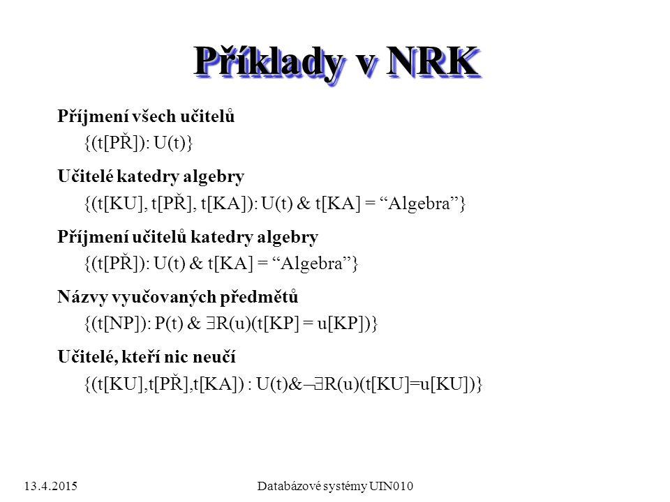 13.4.2015Databázové systémy UIN010 Příklady v NRK Příjmení všech učitelů {(t[PŘ]): U(t)} Učitelé katedry algebry {(t[KU], t[PŘ], t[KA]): U(t) & t[KA] = Algebra } Příjmení učitelů katedry algebry {(t[PŘ]): U(t) & t[KA] = Algebra } Názvy vyučovaných předmětů {(t[NP]): P(t) &  R(u)(t[KP] = u[KP])} Učitelé, kteří nic neučí {(t[KU],t[PŘ],t[KA]) : U(t)  R(u)(t[KU]=u[KU])}