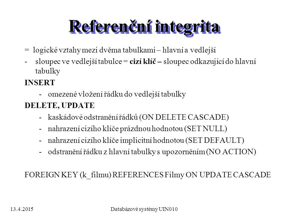 13.4.2015Databázové systémy UIN010 Referenční integrita = logické vztahy mezi dvěma tabulkami – hlavní a vedlejší -sloupec ve vedlejší tabulce = cizí klíč – sloupec odkazující do hlavní tabulky INSERT -omezené vložení řádku do vedlejší tabulky DELETE, UPDATE -kaskádové odstranění řádků (ON DELETE CASCADE) -nahrazení cizího klíče prázdnou hodnotou (SET NULL) -nahrazení cizího klíče implicitní hodnotou (SET DEFAULT) -odstranění řádku z hlavní tabulky s upozorněním (NO ACTION) FOREIGN KEY (k_filmu) REFERENCES Filmy ON UPDATE CASCADE