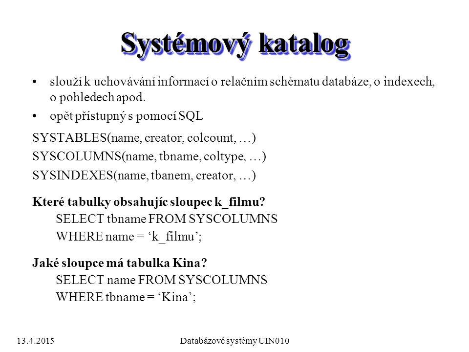 13.4.2015Databázové systémy UIN010 Systémový katalog slouží k uchovávání informací o relačním schématu databáze, o indexech, o pohledech apod.