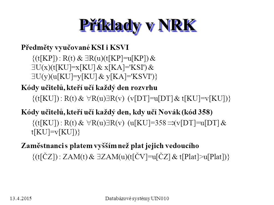 13.4.2015Databázové systémy UIN010 Příklady v NRK Předměty vyučované KSI i KSVI {(t[KP]) : R(t) &  R(u)(t[KP]=u[KP]) &  U(x)(t[KU]=x[KU] & x[KA]= KSI ) &  U(y)(u[KU]=y[KU] & y[KA]= KSVI )} Kódy učitelů, kteří učí každý den rozvrhu {(t[KU]) : R(t) &  R(u)  R(v) (v[DT]=u[DT] & t[KU]=v[KU])} Kódy učitelů, kteří učí každý den, kdy učí Novák (kód 358) {(t[KU]) : R(t) &  R(u)  R(v) (u[KU]=358  v[DT]=u[DT] & t[KU]=v[KU])} Zaměstnanci s platem vyšším než plat jejich vedoucího {(t[ČZ]) : ZAM(t) &  ZAM(u)(t[ČV]=u[ČZ] & t[Plat]>u[Plat])}