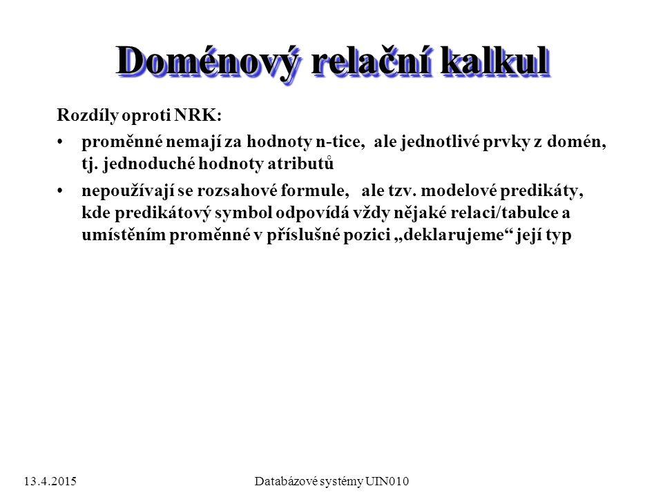 13.4.2015Databázové systémy UIN010 Doménový relační kalkul Rozdíly oproti NRK: proměnné nemají za hodnoty n-tice, ale jednotlivé prvky z domén, tj.